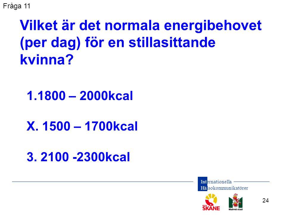 Internationella Hälsokommunikatörer 24 1.1800 – 2000kcal X. 1500 – 1700kcal 3. 2100 -2300kcal Vilket är det normala energibehovet (per dag) för en sti