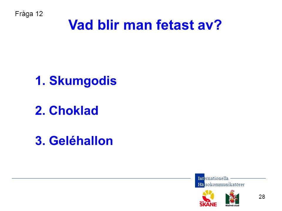 Internationella Hälsokommunikatörer 28 1. Skumgodis 2. Choklad 3. Geléhallon Vad blir man fetast av? Fråga 12