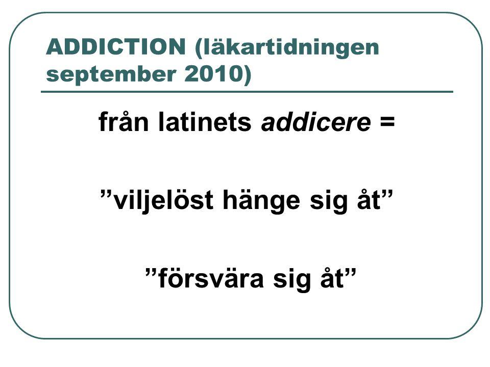 """ADDICTION (läkartidningen september 2010) från latinets addicere = """"viljelöst hänge sig åt"""" """"försvära sig åt"""""""