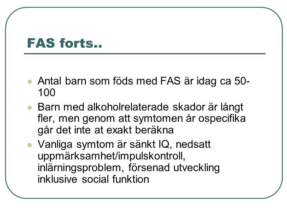 FAS forts..  Antal barn som föds med FAS är idag ca 50- 100  Barn med alkoholrelaterade skador är långt fler, men genom att symtomen år ospecifika g