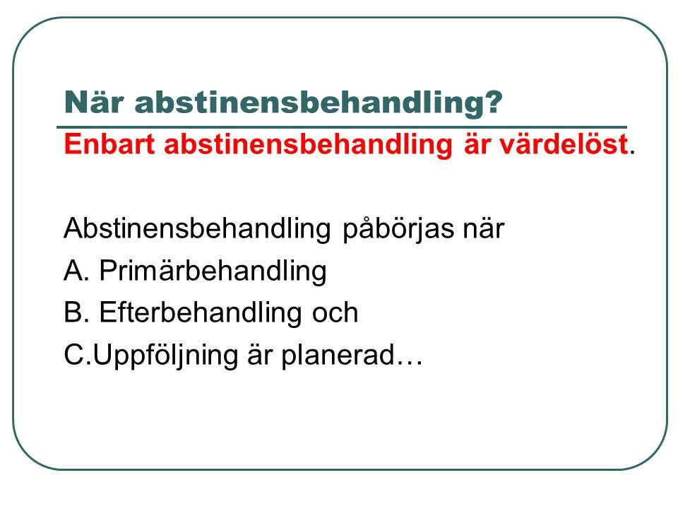 När abstinensbehandling? Enbart abstinensbehandling är värdelöst. Abstinensbehandling påbörjas när A. Primärbehandling B. Efterbehandling och C.Uppföl