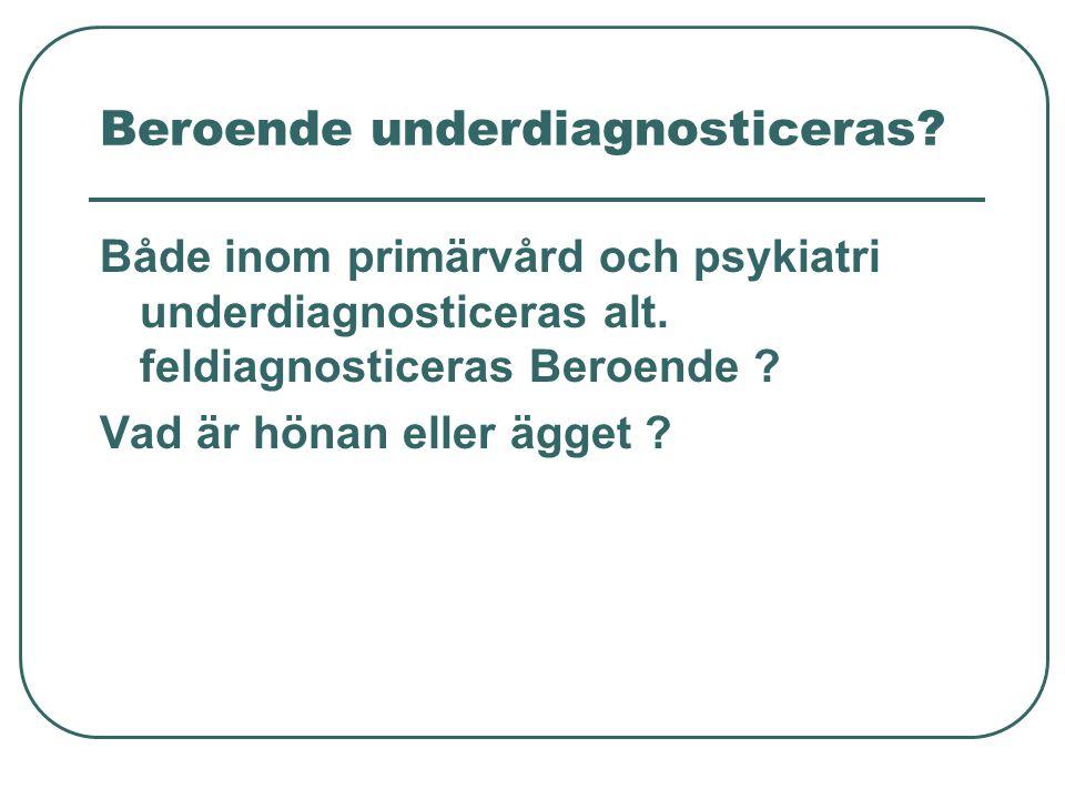 Beroende underdiagnosticeras? Både inom primärvård och psykiatri underdiagnosticeras alt. feldiagnosticeras Beroende ? Vad är hönan eller ägget ?