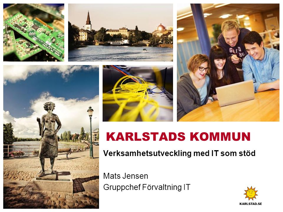 KARLSTADS KOMMUN Verksamhetsutveckling med IT som stöd Mats Jensen Gruppchef Förvaltning IT