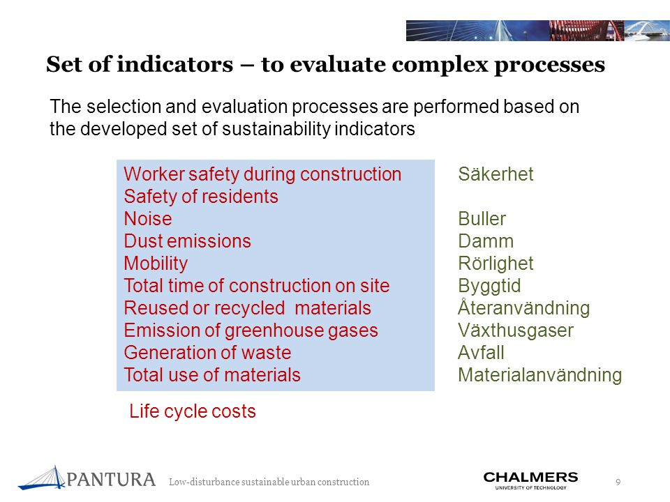 Low-disturbance sustainable urban construction 9 Set of indicators – to evaluate complex processes Worker safety during construction Safety of residents Noise Dust emissions Mobility Total time of construction on site Reused or recycled materials Emission of greenhouse gases Generation of waste Total use of materials The selection and evaluation processes are performed based on the developed set of sustainability indicators Life cycle costs Säkerhet Buller Damm Rörlighet Byggtid Återanvändning Växthusgaser Avfall Materialanvändning