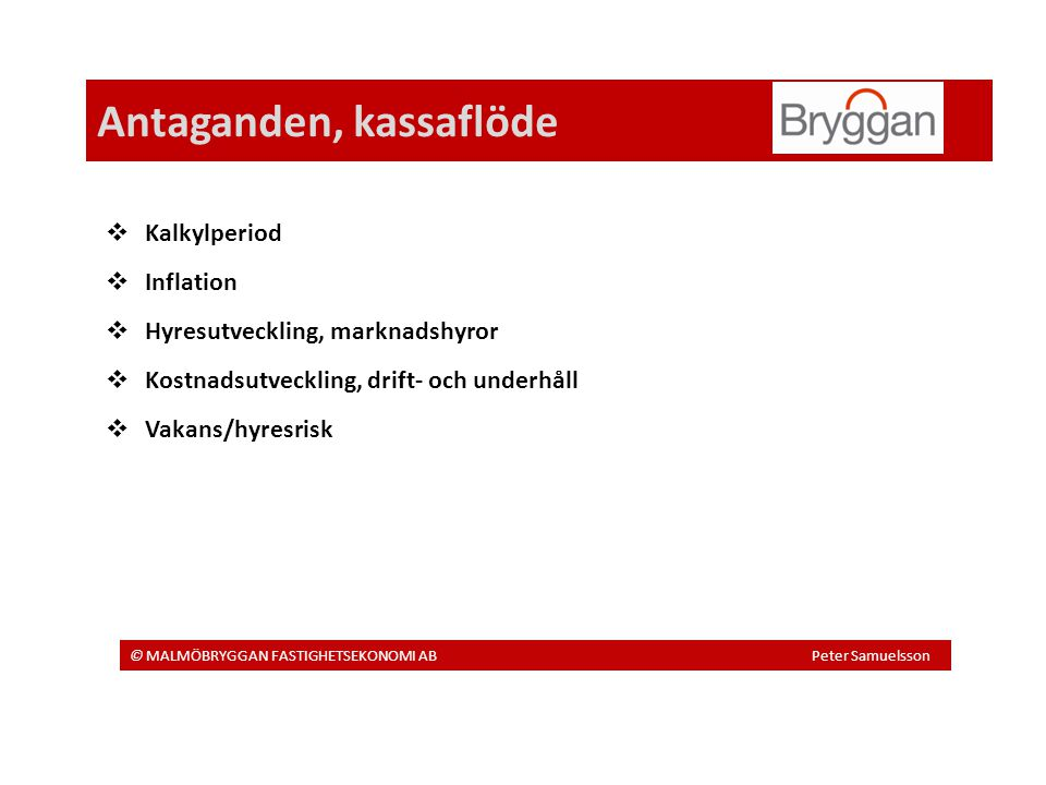 Antaganden, kassaflöde © MALMÖBRYGGAN FASTIGHETSEKONOMI AB Peter Samuelsson  Kalkylperiod  Inflation  Hyresutveckling, marknadshyror  Kostnadsutveckling, drift- och underhåll  Vakans/hyresrisk