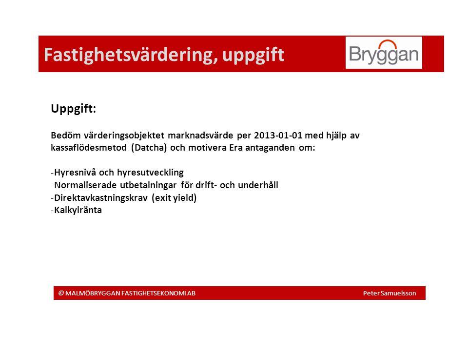 Fastighetsvärdering, uppgift © MALMÖBRYGGAN FASTIGHETSEKONOMI AB Peter Samuelsson Uppgift: Bedöm värderingsobjektet marknadsvärde per 2013-01-01 med hjälp av kassaflödesmetod (Datcha) och motivera Era antaganden om: -Hyresnivå och hyresutveckling -Normaliserade utbetalningar för drift- och underhåll -Direktavkastningskrav (exit yield) -Kalkylränta