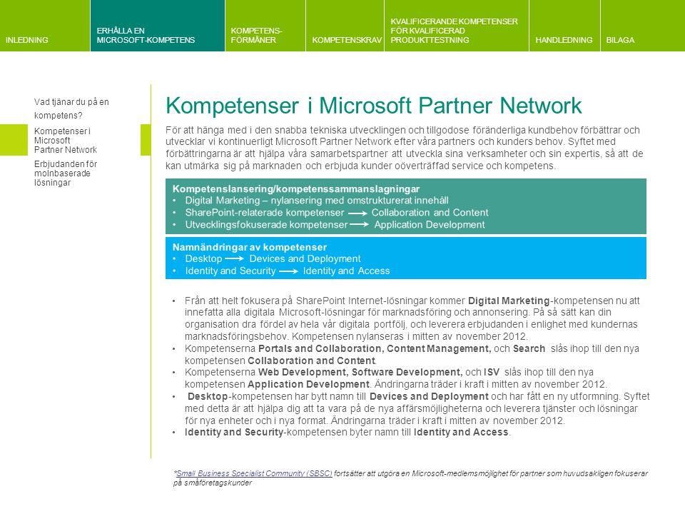 INLEDNING ERHÅLLA EN MICROSOFT-KOMPETENS KOMPETENS- FÖRMÅNERKOMPETENSKRAV KVALIFICERANDE KOMPETENSER FÖR KVALIFICERAD PRODUKTTESTNINGHANDLEDNINGBILAGA Information om kvalificeringskrav Gemensam information om krav relaterade till Microsoft och partnerplan Information om företagsutvärderingar Information om krav på kundreferenser Kravrelaterad information Huvudprodukter och relaterad kompetens Förändringar i kompetensstrukturen Huvudprodukter och relaterad kompetens Fokusområde: Microsoft SilverlightSQL ServerSQL Azure Microsoft Surface Microsoft System CenterVirtual Earth Microsoft Visio Visual Studio Application Development   Application Integration  Application Lifecycle Management  Business Intelligence   Collaboration and Content Communications CRM Data Platform  Devices and Deployment  Digital Marketing Distributor ERP  Hosting   Identity and Access Learning Management and Virtualization  Messaging Midmarket Solution Provider  Mobility  OEM Project and Portfolio Management Server Platform Small Business Software Asset Management  Volume Licensing Kompetens endast via inbjudan Microsoft Certified Trainer som erbjuder Microsoft Official Courseware (MOC)