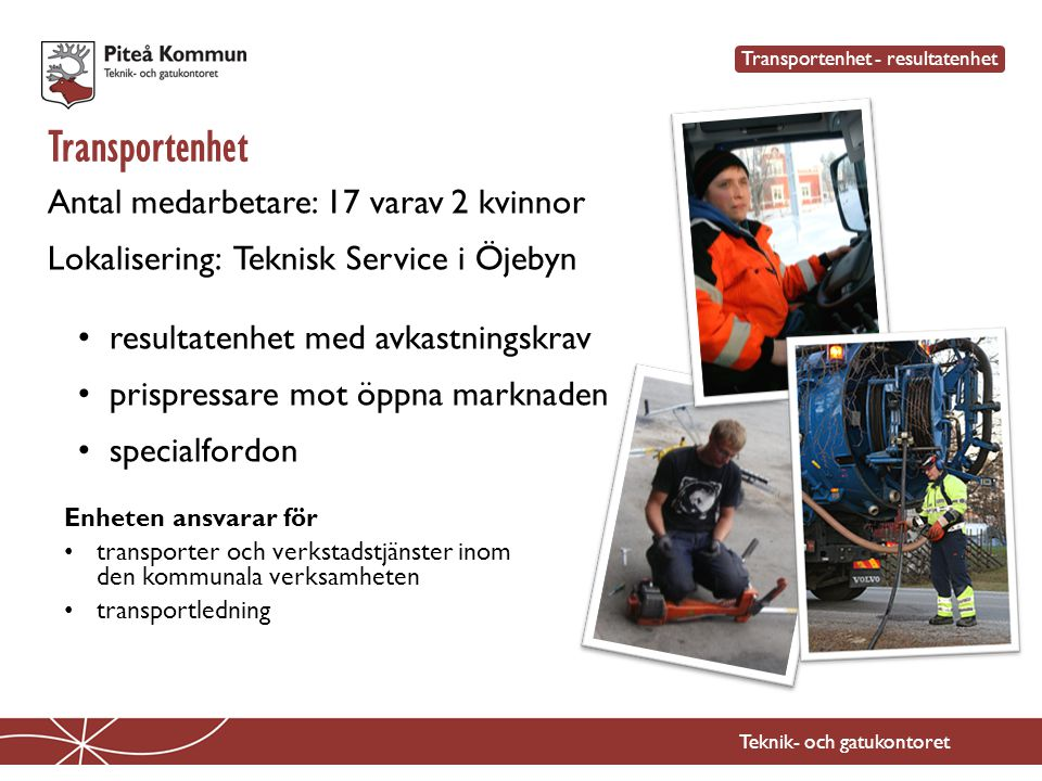 Transportenhet Teknik- och gatukontoret Antal medarbetare: 17 varav 2 kvinnor Lokalisering: Teknisk Service i Öjebyn • resultatenhet med avkastningskr