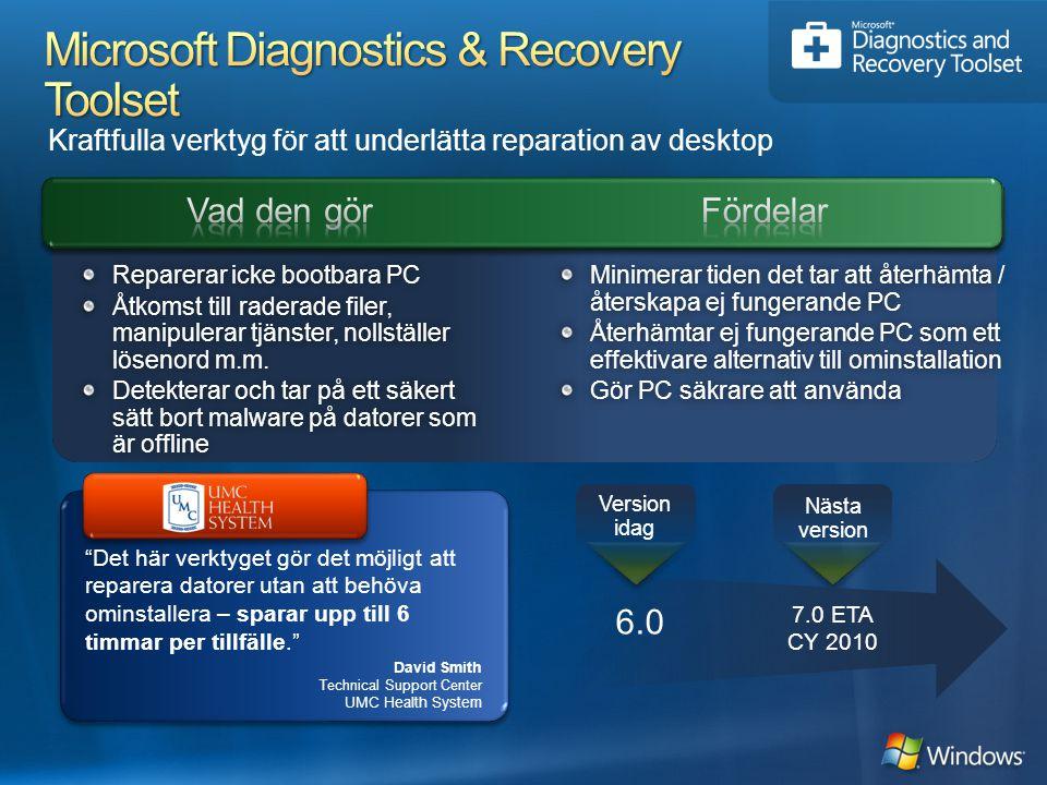 Kraftfulla verktyg för att underlätta reparation av desktop 7.0 ETA CY 2010 Nästa version 6.0 Version idag Det här verktyget gör det möjligt att reparera datorer utan att behöva ominstallera – sparar upp till 6 timmar per tillfälle. Minimerar tiden det tar att återhämta / återskapa ej fungerande PC Återhämtar ej fungerande PC som ett effektivare alternativ till ominstallation Gör PC säkrare att användaGör PC säkrare att använda Reparerar icke bootbara PCReparerar icke bootbara PC Åtkomst till raderade filer, manipulerar tjänster, nollställer lösenord m.m.