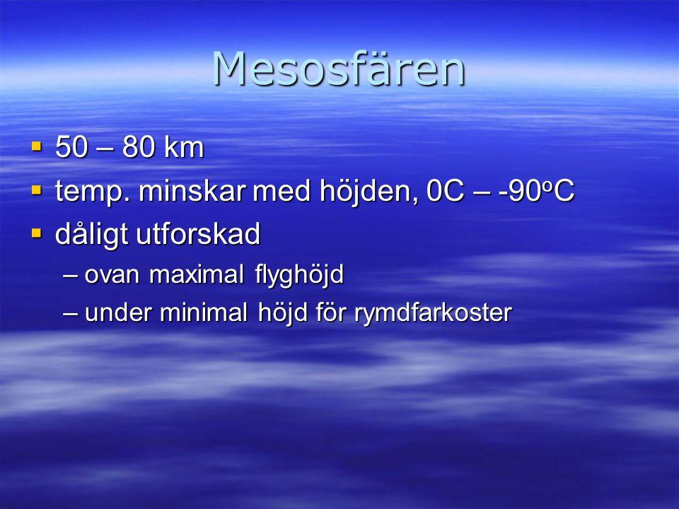 Mesosfären  50 – 80 km  temp. minskar med höjden, 0C – -90 o C  dåligt utforskad –ovan maximal flyghöjd –under minimal höjd för rymdfarkoster