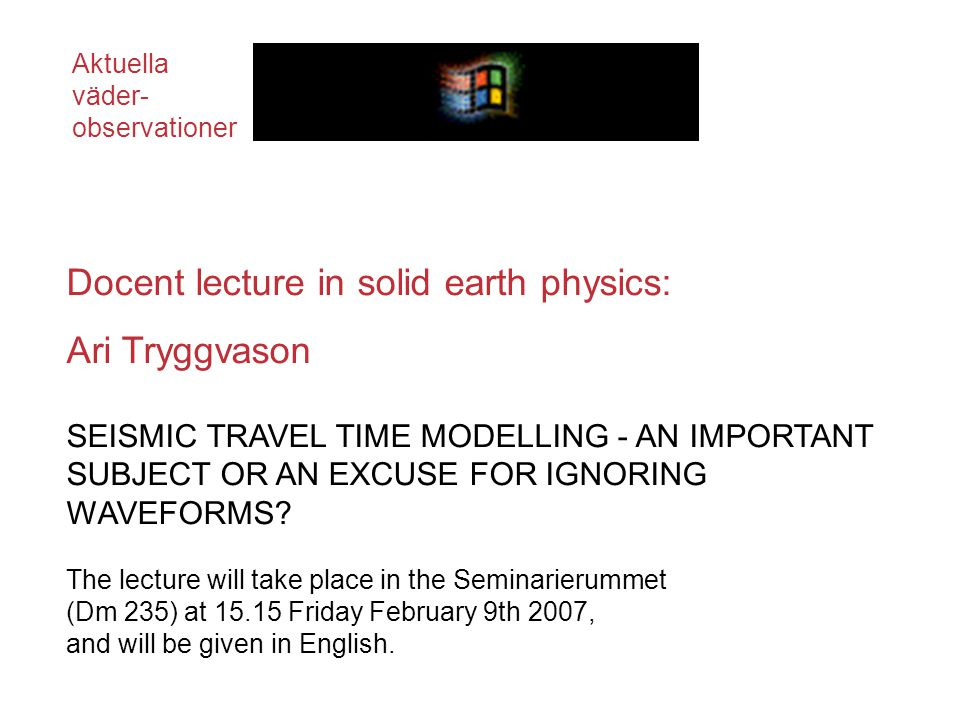 Docent lecture in solid earth physics: Ari Tryggvason SEISMIC TRAVEL TIME MODELLING - AN IMPORTANT SUBJECT OR AN EXCUSE FOR IGNORING WAVEFORMS.