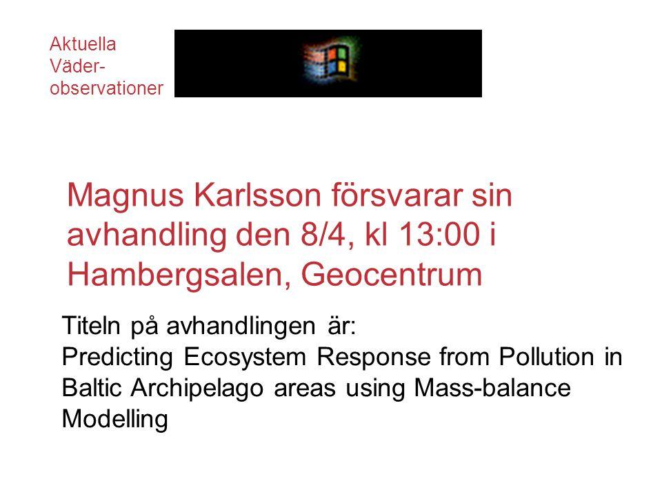 Magnus Karlsson försvarar sin avhandling den 8/4, kl 13:00 i Hambergsalen, Geocentrum Titeln på avhandlingen är: Predicting Ecosystem Response from Pollution in Baltic Archipelago areas using Mass-balance Modelling Aktuella Väder- observationer