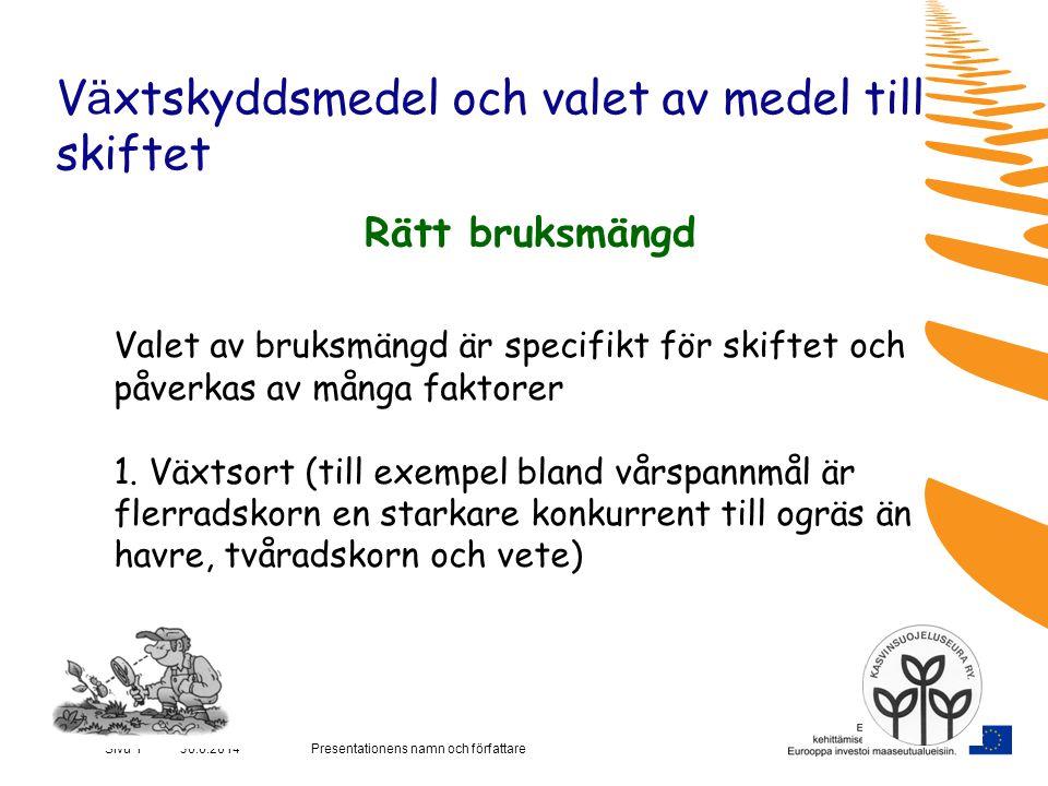 Presentationens namn och författareSivu 1 30.6.2014 V ä xtskyddsmedel och valet av medel till skiftet Rätt bruksmängd Valet av bruksmängd är specifikt för skiftet och påverkas av många faktorer 1.