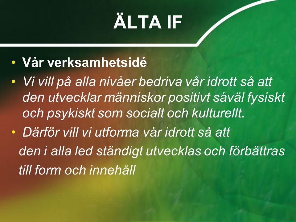 ÄLTA IF •Vår verksamhetsidé •Vi vill på alla nivåer bedriva vår idrott så att den utvecklar människor positivt såväl fysiskt och psykiskt som socialt och kulturellt.