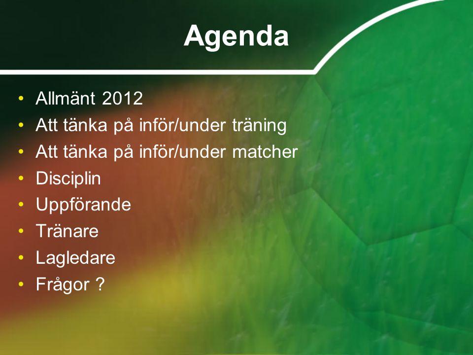 Agenda •Allmänt 2012 •Att tänka på inför/under träning •Att tänka på inför/under matcher •Disciplin •Uppförande •Tränare •Lagledare •Frågor ?