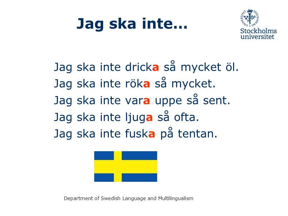 Department of Swedish Language and Multilingualism Jag ska inte… Jag ska inte dricka så mycket öl. Jag ska inte röka så mycket. Jag ska inte vara uppe