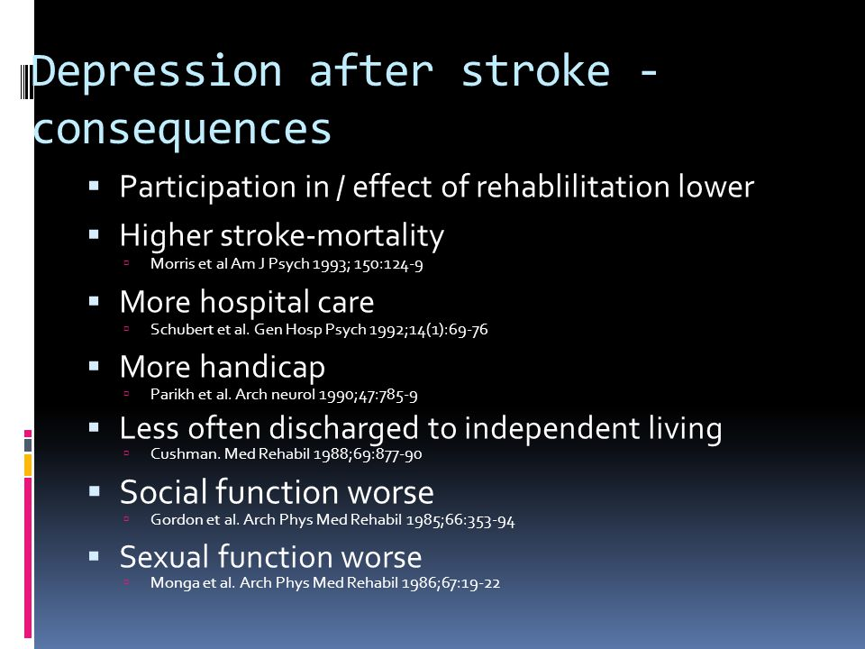 Depression after stroke - consequences  Participation in / effect of rehablilitation lower  Higher stroke-mortality  Morris et al Am J Psych 1993;