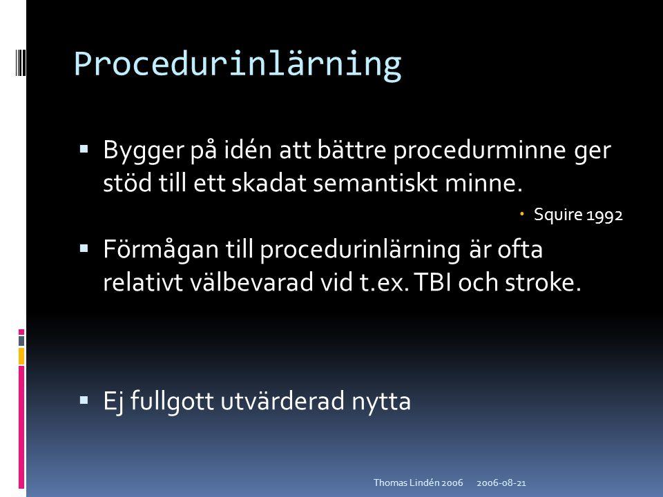 2006-08-21Thomas Lindén 2006 Procedurinlärning  Bygger på idén att bättre procedurminne ger stöd till ett skadat semantiskt minne.  Squire 1992  Fö