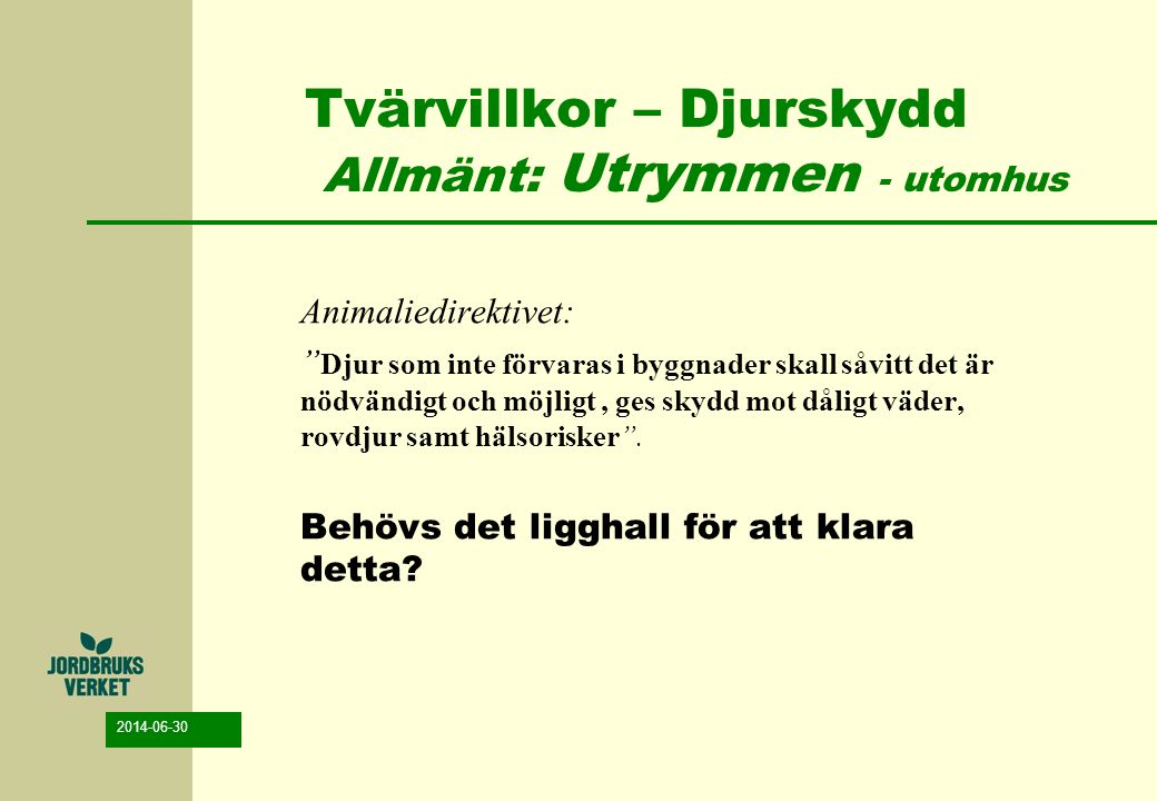 """2014-06-30 Tvärvillkor – Djurskydd Allmänt: Utrymmen - utomhus Animaliedirektivet: """" Djur som inte förvaras i byggnader skall såvitt det är nödvändigt"""