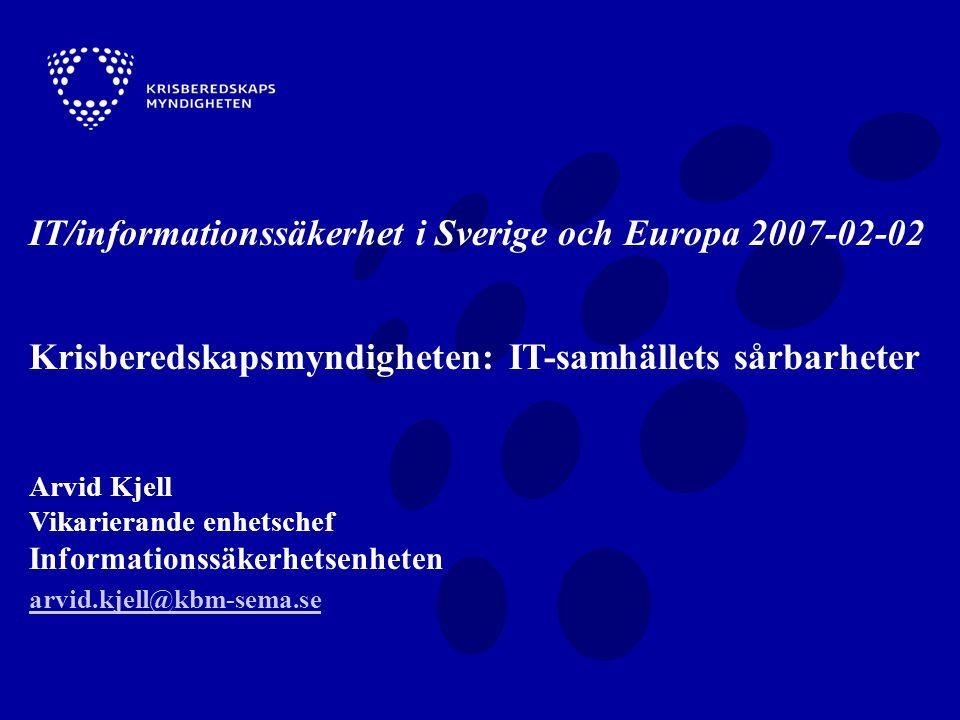 IT/informationssäkerhet i Sverige och Europa 2007-02-02 Krisberedskapsmyndigheten: IT-samhällets sårbarheter Arvid Kjell Vikarierande enhetschef Informationssäkerhetsenheten arvid.kjell@kbm-sema.se