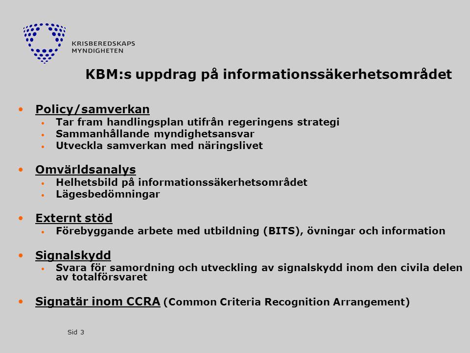 Sid 3 KBM:s uppdrag på informationssäkerhetsområdet •Policy/samverkan  Tar fram handlingsplan utifrån regeringens strategi  Sammanhållande myndighetsansvar  Utveckla samverkan med näringslivet •Omvärldsanalys  Helhetsbild på informationssäkerhetsområdet  Lägesbedömningar •Externt stöd  Förebyggande arbete med utbildning (BITS), övningar och information •Signalskydd  Svara för samordning och utveckling av signalskydd inom den civila delen av totalförsvaret •Signatär inom CCRA (Common Criteria Recognition Arrangement)