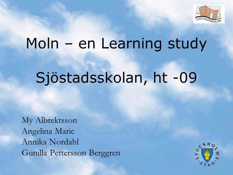 Moln – en Learning study Sjöstadsskolan, ht -09 My Albrektsson Angelina Maric Annika Nordahl Gunilla Pettersson Berggren