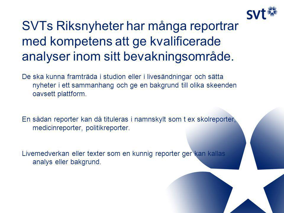 SVTs Riksnyheter har många reportrar med kompetens att ge kvalificerade analyser inom sitt bevakningsområde.