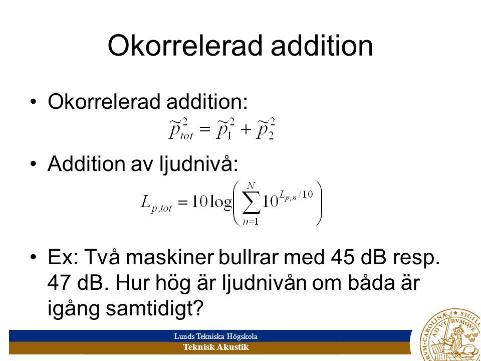 Lunds Tekniska Högskola Teknisk Akustik Okorrelerad addition •Okorrelerad addition: •Addition av ljudnivå: •Ex: Två maskiner bullrar med 45 dB resp.