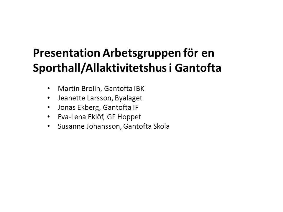 Presentation Arbetsgruppen för en Sporthall/Allaktivitetshus i Gantofta • Martin Brolin, Gantofta IBK • Jeanette Larsson, Byalaget • Jonas Ekberg, Gan