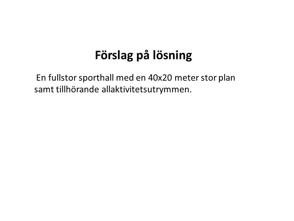 Förslag på lösning En fullstor sporthall med en 40x20 meter stor plan samt tillhörande allaktivitetsutrymmen.