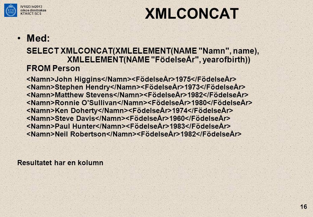 IV1023 ht2013 nikos dimitrakas KTH/ICT/SCS 16 XMLCONCAT •Med: SELECT XMLCONCAT(XMLELEMENT(NAME