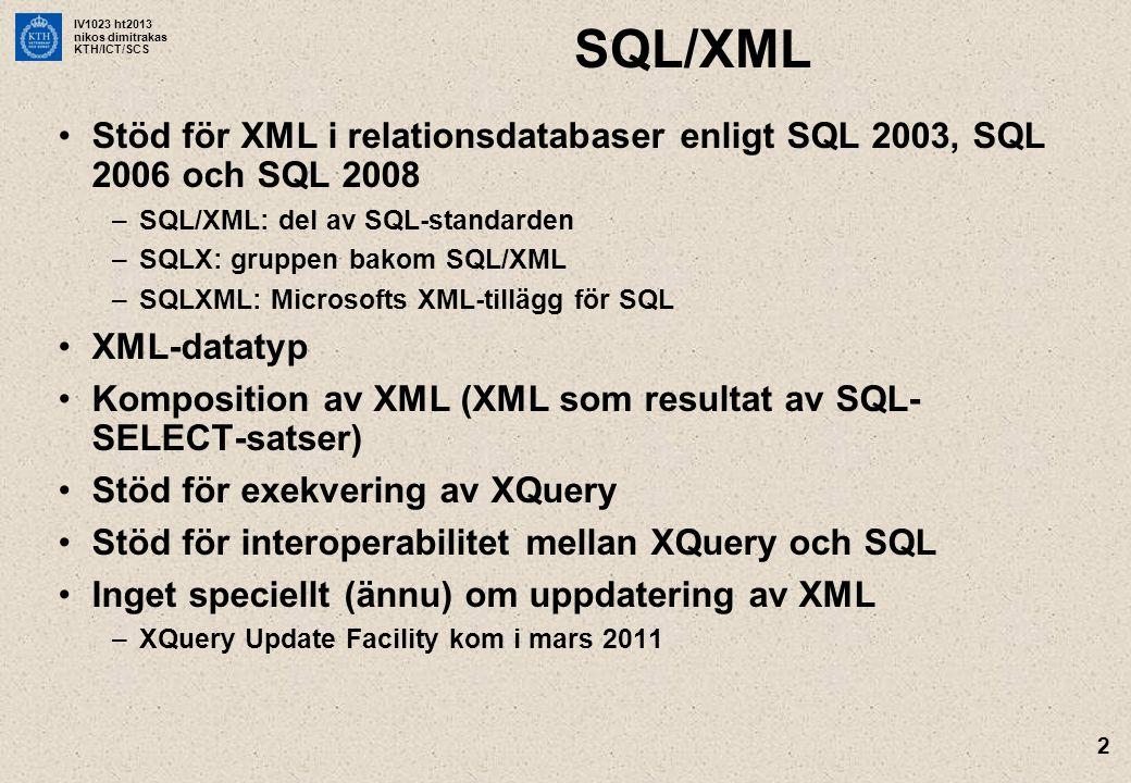 IV1023 ht2013 nikos dimitrakas KTH/ICT/SCS 2 SQL/XML •Stöd för XML i relationsdatabaser enligt SQL 2003, SQL 2006 och SQL 2008 –SQL/XML: del av SQL-standarden –SQLX: gruppen bakom SQL/XML –SQLXML: Microsofts XML-tillägg för SQL •XML-datatyp •Komposition av XML (XML som resultat av SQL- SELECT-satser) •Stöd för exekvering av XQuery •Stöd för interoperabilitet mellan XQuery och SQL •Inget speciellt (ännu) om uppdatering av XML –XQuery Update Facility kom i mars 2011