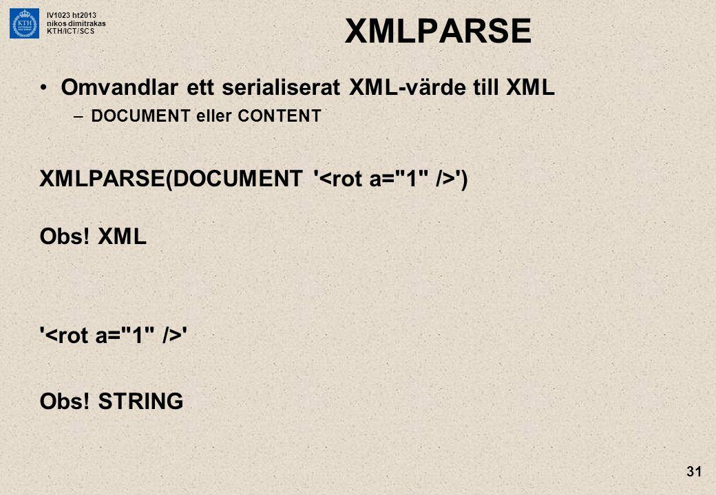 IV1023 ht2013 nikos dimitrakas KTH/ICT/SCS 31 XMLPARSE •Omvandlar ett serialiserat XML-värde till XML –DOCUMENT eller CONTENT XMLPARSE(DOCUMENT ) Obs.