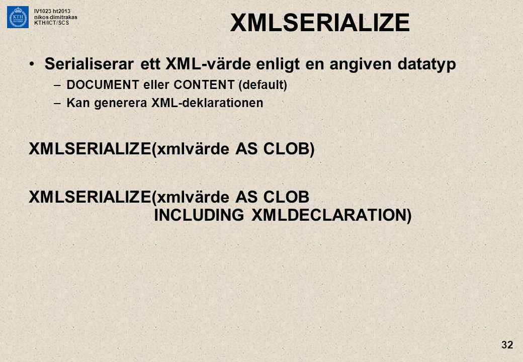 IV1023 ht2013 nikos dimitrakas KTH/ICT/SCS 32 XMLSERIALIZE •Serialiserar ett XML-värde enligt en angiven datatyp –DOCUMENT eller CONTENT (default) –Kan generera XML-deklarationen XMLSERIALIZE(xmlvärde AS CLOB) XMLSERIALIZE(xmlvärde AS CLOB INCLUDING XMLDECLARATION)