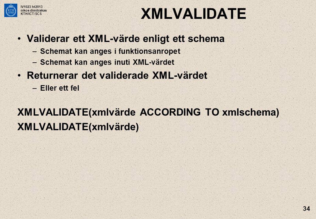 IV1023 ht2013 nikos dimitrakas KTH/ICT/SCS 34 XMLVALIDATE •Validerar ett XML-värde enligt ett schema –Schemat kan anges i funktionsanropet –Schemat kan anges inuti XML-värdet •Returnerar det validerade XML-värdet –Eller ett fel XMLVALIDATE(xmlvärde ACCORDING TO xmlschema) XMLVALIDATE(xmlvärde)
