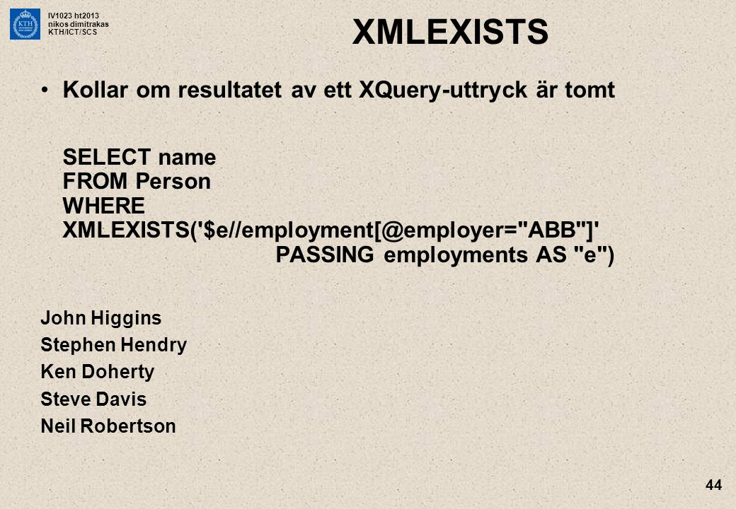IV1023 ht2013 nikos dimitrakas KTH/ICT/SCS 44 XMLEXISTS •Kollar om resultatet av ett XQuery-uttryck är tomt SELECT name FROM Person WHERE XMLEXISTS( $e//employment[@employer= ABB ] PASSING employments AS e ) John Higgins Stephen Hendry Ken Doherty Steve Davis Neil Robertson