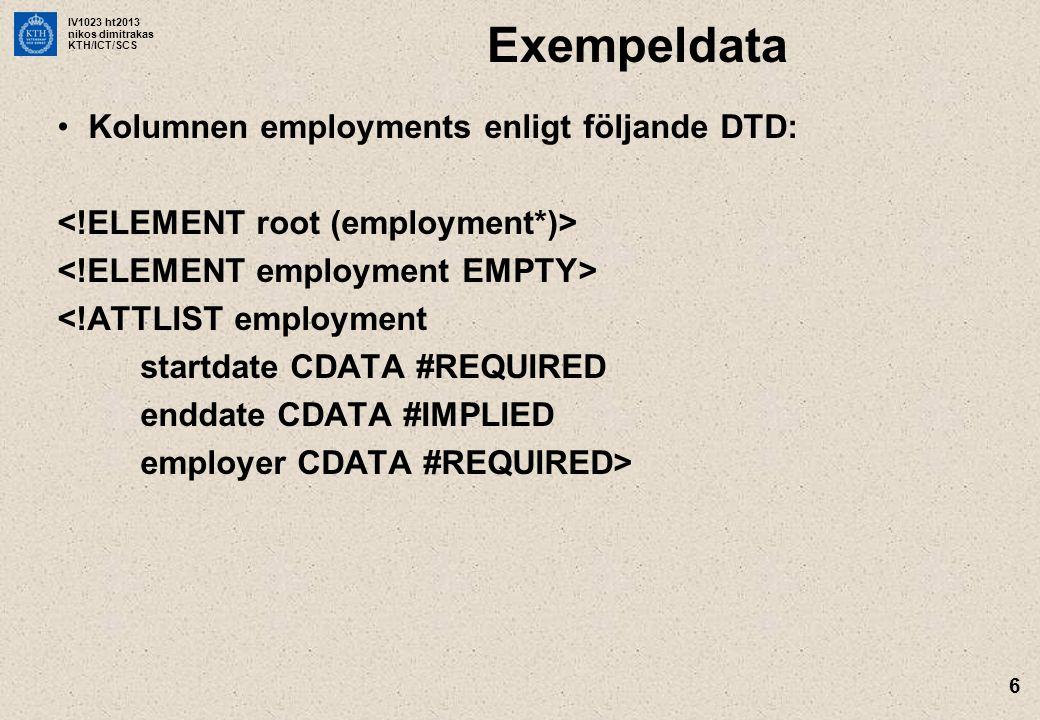 IV1023 ht2013 nikos dimitrakas KTH/ICT/SCS 6 Exempeldata •Kolumnen employments enligt följande DTD: <!ATTLIST employment startdate CDATA #REQUIRED enddate CDATA #IMPLIED employer CDATA #REQUIRED>