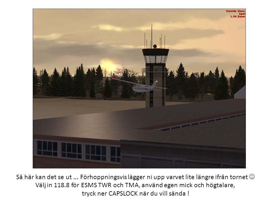 Så här kan det se ut... Förhoppningsvis lägger ni upp varvet lite längre ifrån tornet  Välj in 118.8 för ESMS TWR och TMA, använd egen mick och högta