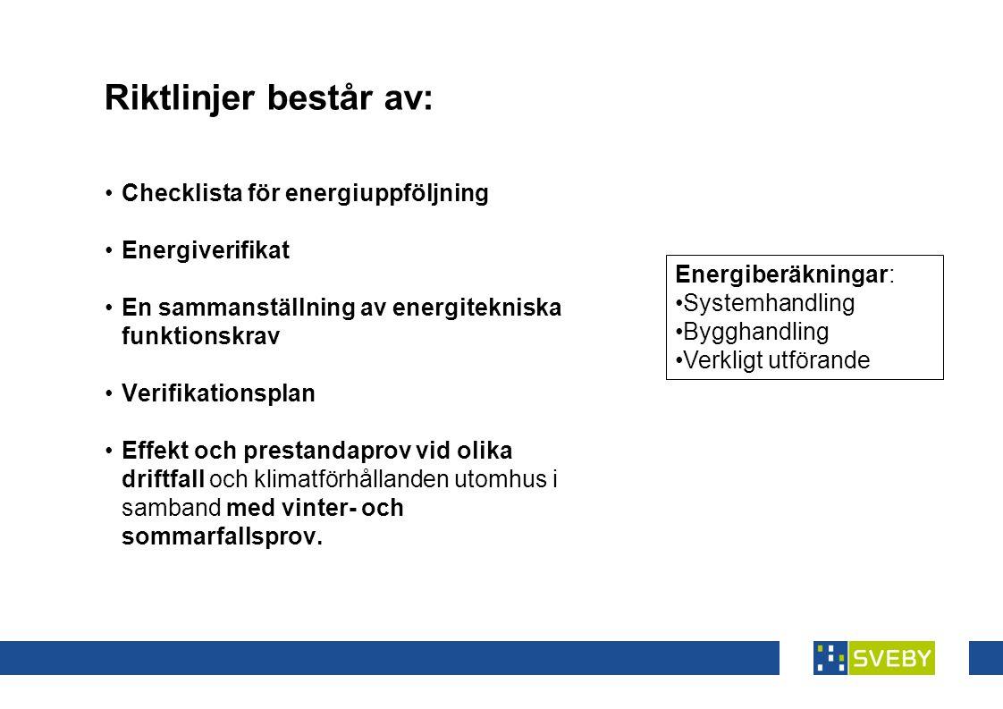 Riktlinjer består av: •Checklista för energiuppföljning •Energiverifikat •En sammanställning av energitekniska funktionskrav •Verifikationsplan •Effekt och prestandaprov vid olika driftfall och klimatförhållanden utomhus i samband med vinter- och sommarfallsprov.
