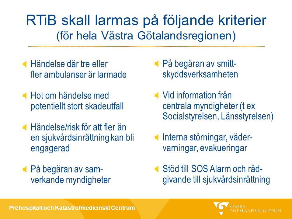 Prehospitalt och Katastrofmedicinskt Centrum  Händelse där tre eller fler ambulanser är larmade  Hot om händelse med potentiellt stort skadeutfall  Händelse/risk för att fler än en sjukvårdsinrättning kan bli engagerad  På begäran av sam- verkande myndigheter RTiB skall larmas på följande kriterier (för hela Västra Götalandsregionen)  På begäran av smitt- skyddsverksamheten  Vid information från centrala myndigheter (t ex Socialstyrelsen, Länsstyrelsen)  Interna störningar, väder- varningar, evakueringar  Stöd till SOS Alarm och råd- givande till sjukvårdsinrättning