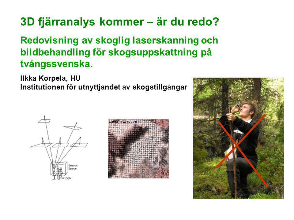 3D fjärranalys kommer – är du redo? Redovisning av skoglig laserskanning och bildbehandling för skogsuppskattning på tvångssvenska. Ilkka Korpela, HU
