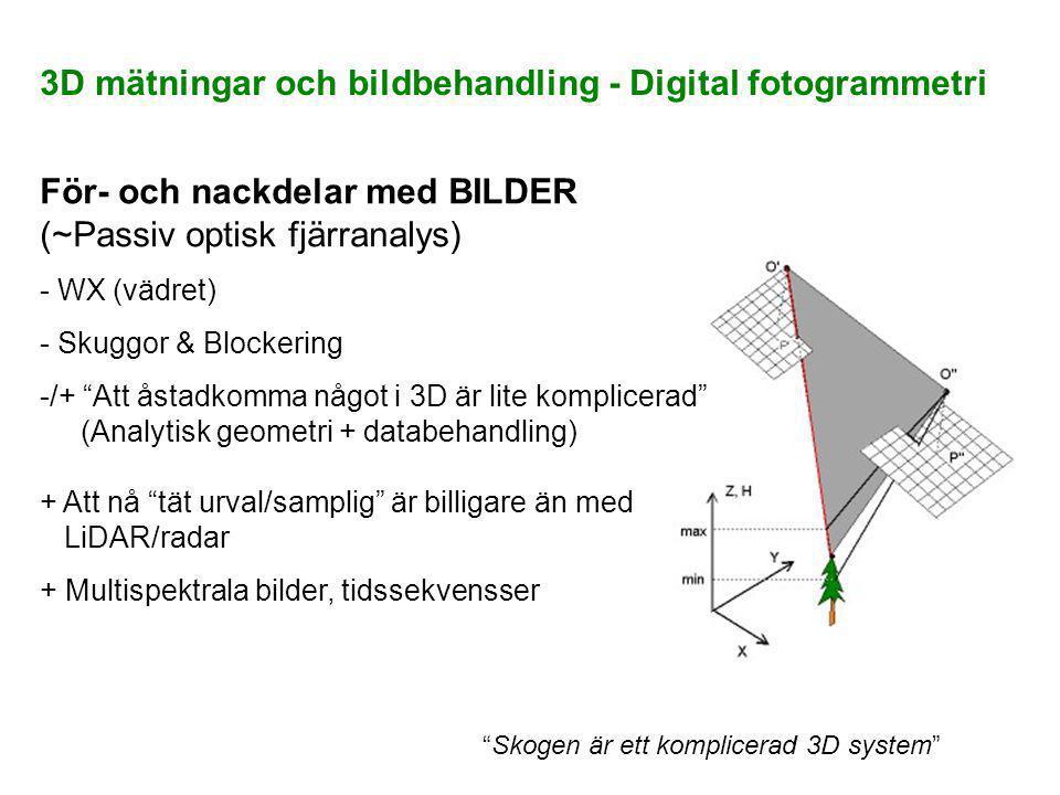 För- och nackdelar med BILDER (~Passiv optisk fjärranalys) - WX (vädret) - Skuggor & Blockering -/+ Att åstadkomma något i 3D är lite komplicerad (Analytisk geometri + databehandling) + Att nå tät urval/samplig är billigare än med LiDAR/radar + Multispektrala bilder, tidssekvensser Skogen är ett komplicerad 3D system 3D mätningar och bildbehandling - Digital fotogrammetri