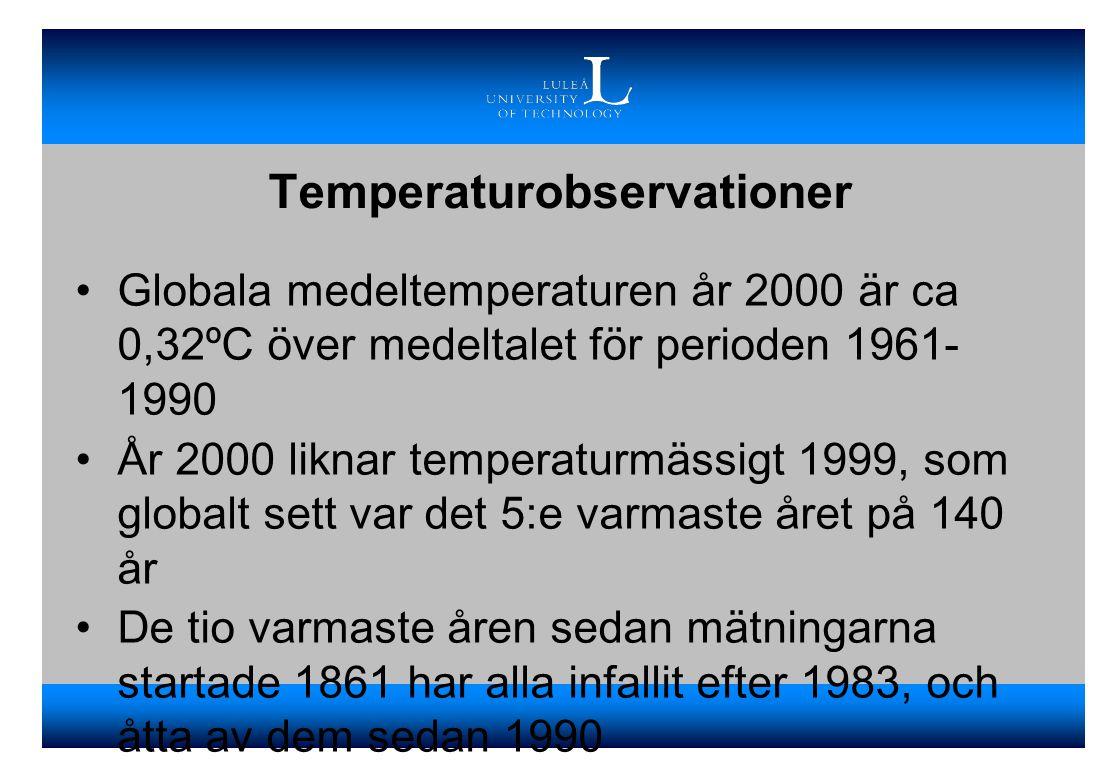 Temperaturobservationer •Globala medeltemperaturen år 2000 är ca 0,32ºC över medeltalet för perioden 1961- 1990 •År 2000 liknar temperaturmässigt 1999, som globalt sett var det 5:e varmaste året på 140 år •De tio varmaste åren sedan mätningarna startade 1861 har alla infallit efter 1983, och åtta av dem sedan 1990