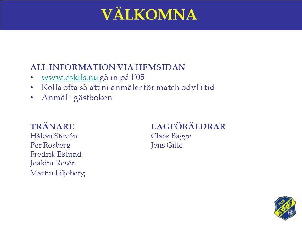 VÄLKOMNA ALL INFORMATION VIA HEMSIDAN • www.eskils.nu gå in på F05 www.eskils.nu • Kolla ofta så att ni anmäler för match odyl i tid • Anmäl i gästboken TRÄNARELAGFÖRÄLDRAR Håkan StevénClaes Bagge Per RosbergJens Gille Fredrik Eklund Joakim Rosén Martin Liljeberg