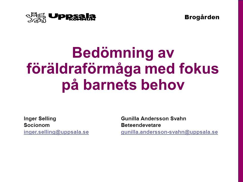 Brogården Bedömning av föräldraförmåga med fokus på barnets behov Inger SellingGunilla Andersson Svahn SocionomBeteendevetare inger.selling@uppsala.se