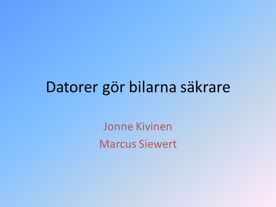 Datorer gör bilarna säkrare Jonne Kivinen Marcus Siewert