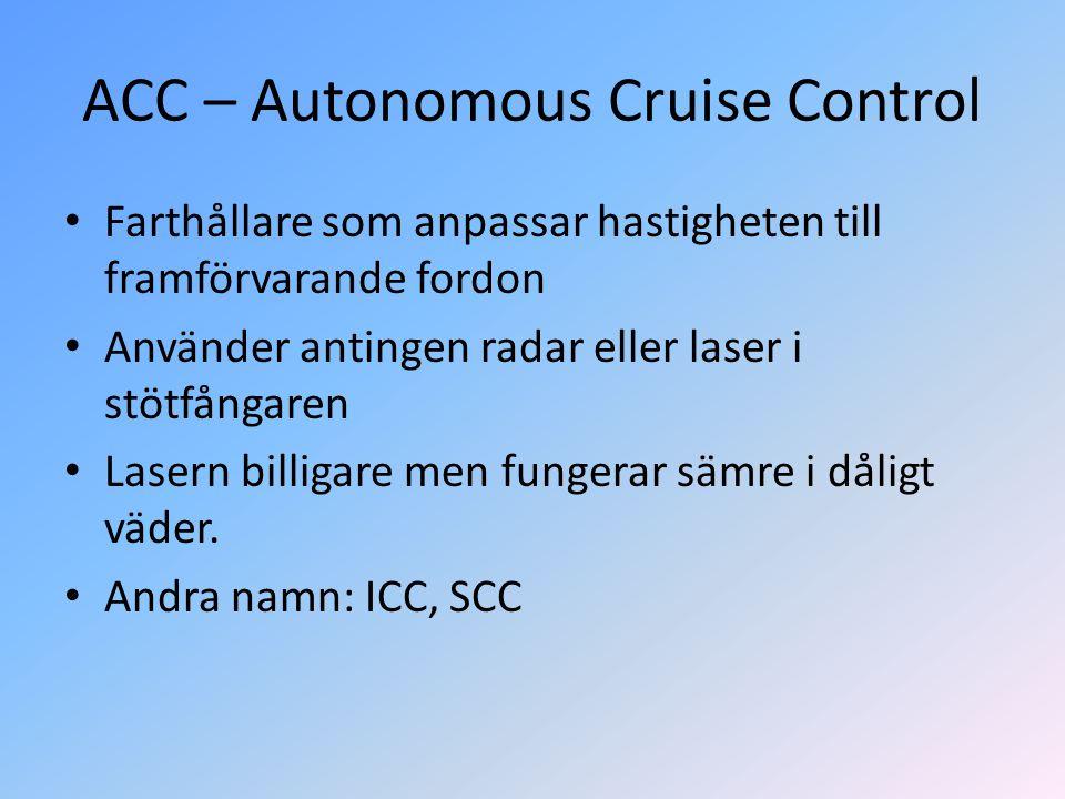 ACC – Autonomous Cruise Control • Farthållare som anpassar hastigheten till framförvarande fordon • Använder antingen radar eller laser i stötfångaren