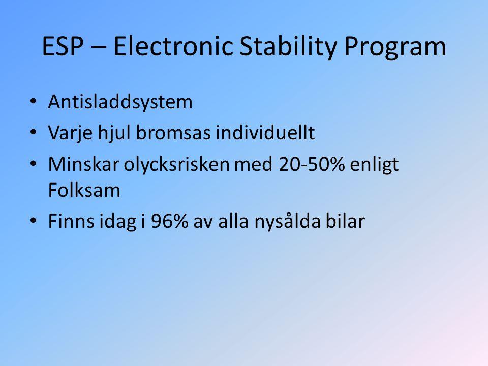 ESP – Electronic Stability Program • Antisladdsystem • Varje hjul bromsas individuellt • Minskar olycksrisken med 20-50% enligt Folksam • Finns idag i