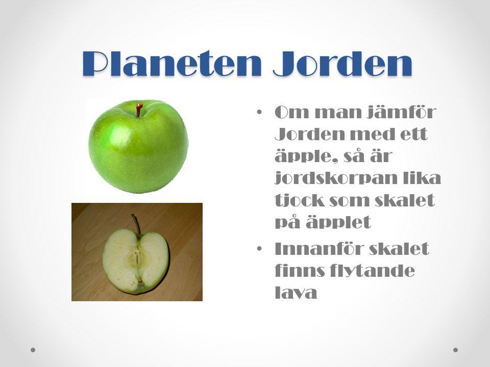 Planeten Jorden • Om man jämför Jorden med ett äpple, så är jordskorpan lika tjock som skalet på äpplet • Innanför skalet finns flytande lava
