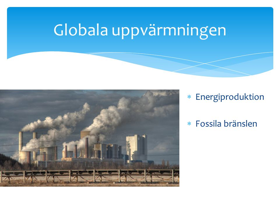 Globala uppvärmningen  Energiproduktion  Fossila bränslen